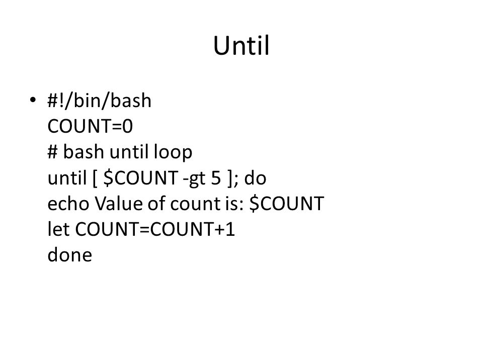 Until #!/bin/bash COUNT=0 # bash until loop until [ $COUNT -gt 5 ]; do echo Value of count is: $COUNT let COUNT=COUNT+1 done.